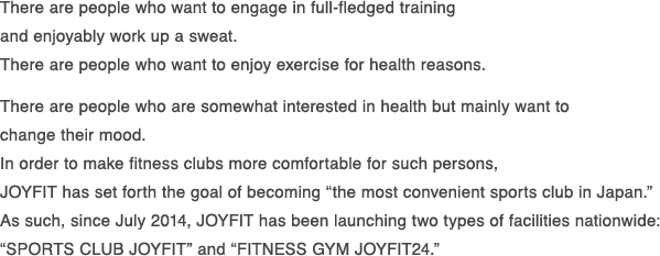 "There are people who want to engage in full-fledged training and enjoyably work up a sweat.There are people who want to enjoy exercise for health reasons.There are people who are somewhat interested in health but mainly want to changetheir mood. In order to make fitness clubs more comfortable for such persons,JOYFIT has set forth the goal of becoming ""the most convenient sports club in Japan.""As such, since July 2014, JOYFIT has been launching two types of facilities nationwide: ""SPORTS CLUB JOYFIT"" and ""FITNESS GYM JOYFIT24."""